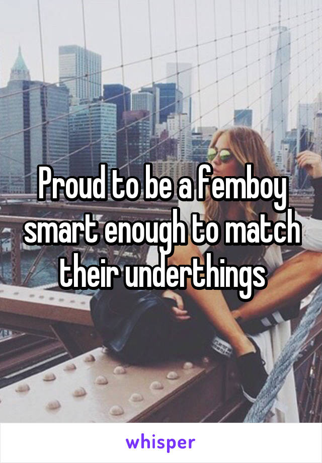 Proud to be a femboy smart enough to match their underthings