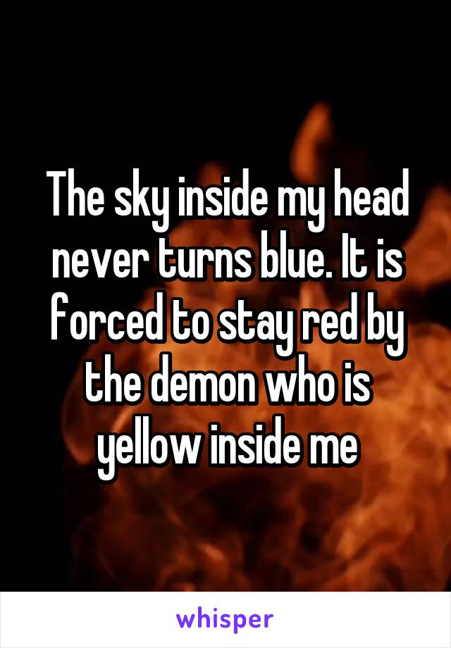 The sky inside my head never turns blue. It is forced to stay red by the demon who is yellow inside me