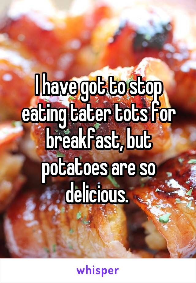 I have got to stop eating tater tots for breakfast, but potatoes are so delicious.