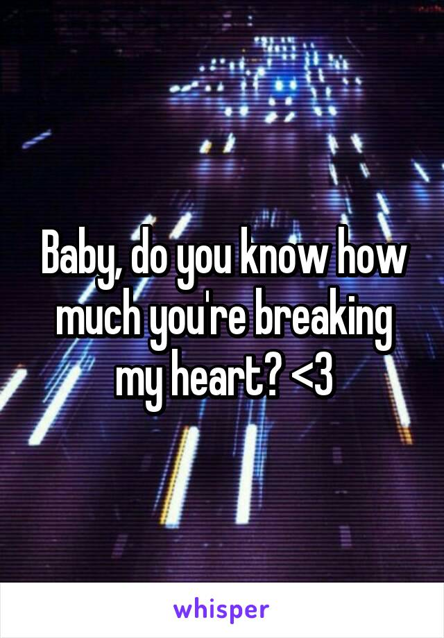 Baby, do you know how much you're breaking my heart? <\3