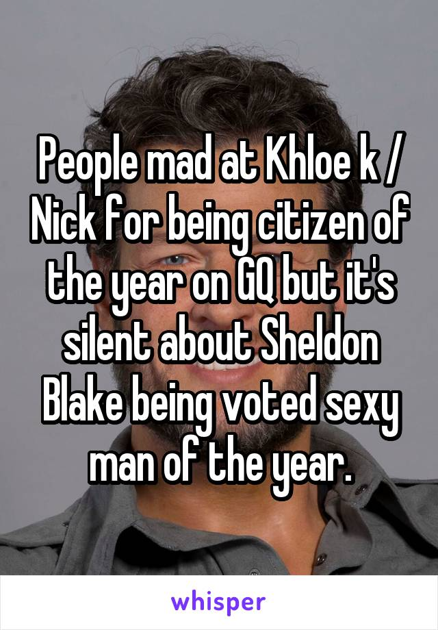 People mad at Khloe k / Nick for being citizen of the year on GQ but it's silent about Sheldon Blake being voted sexy man of the year.