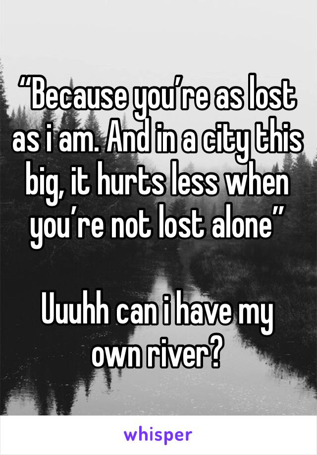 """Because you're as lost as i am. And in a city this big, it hurts less when you're not lost alone""  Uuuhh can i have my own river?"