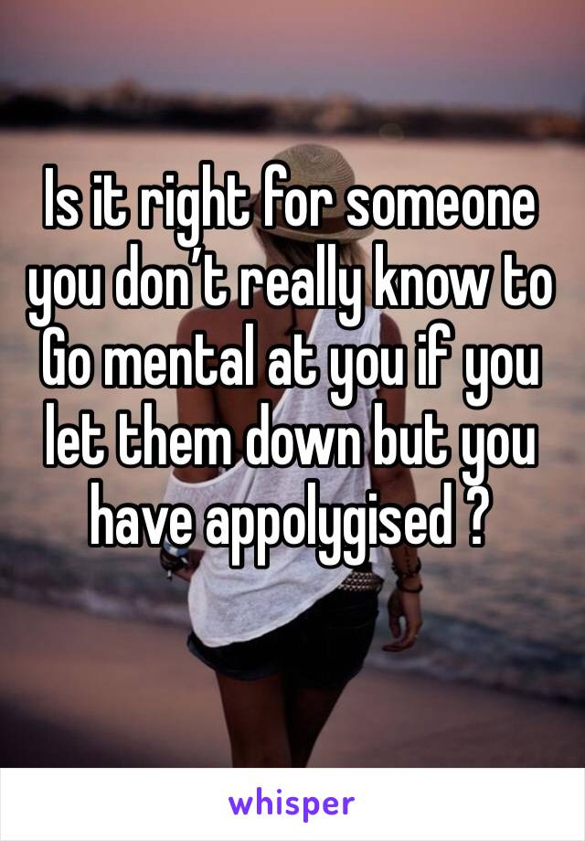 Is it right for someone you don't really know to Go mental at you if you let them down but you have appolygised ?