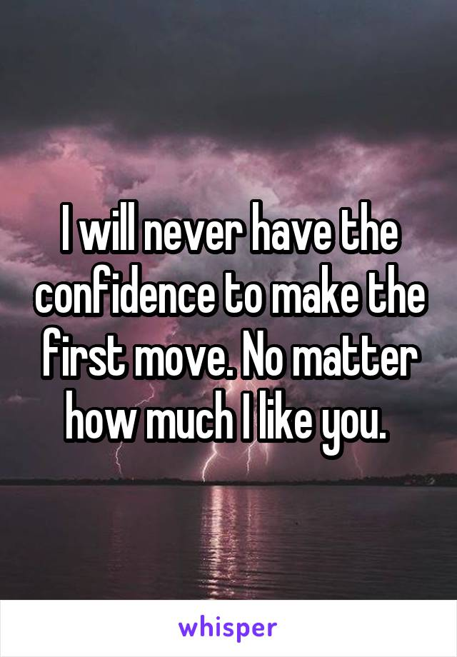 I will never have the confidence to make the first move. No matter how much I like you.