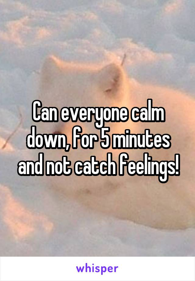 Can everyone calm down, for 5 minutes and not catch feelings!