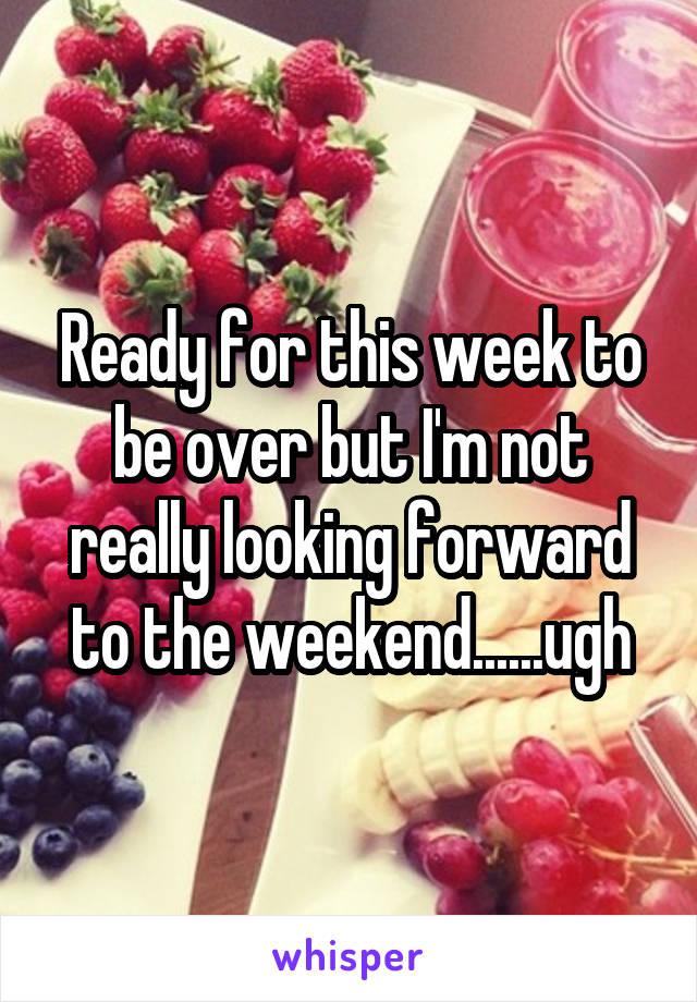 Ready for this week to be over but I'm not really looking forward to the weekend......ugh