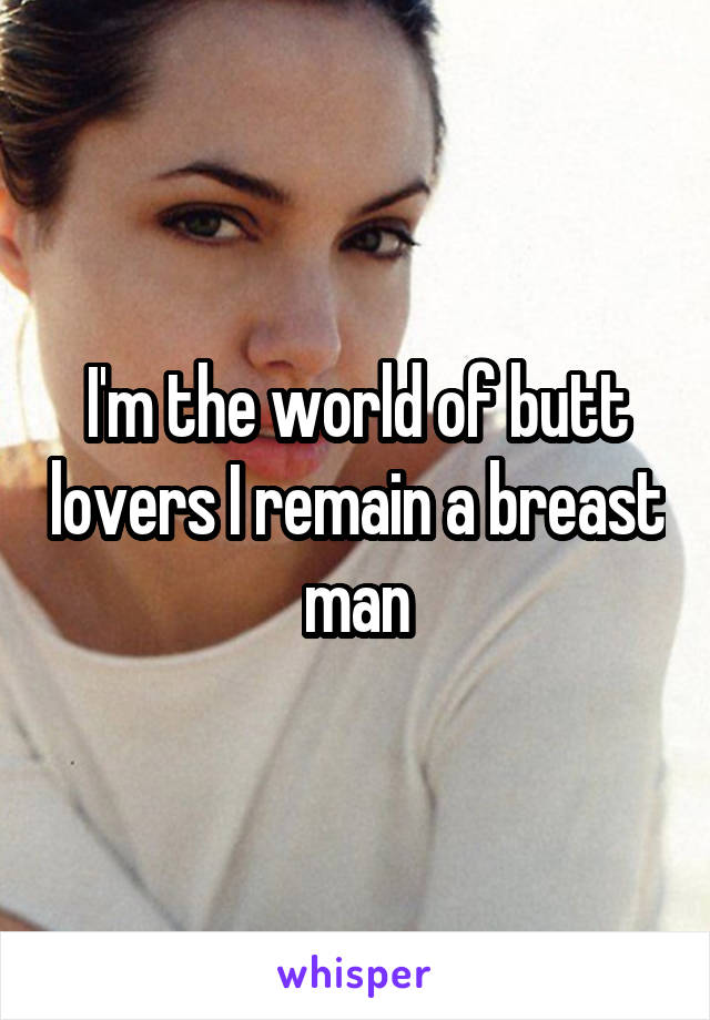 I'm the world of butt lovers I remain a breast man