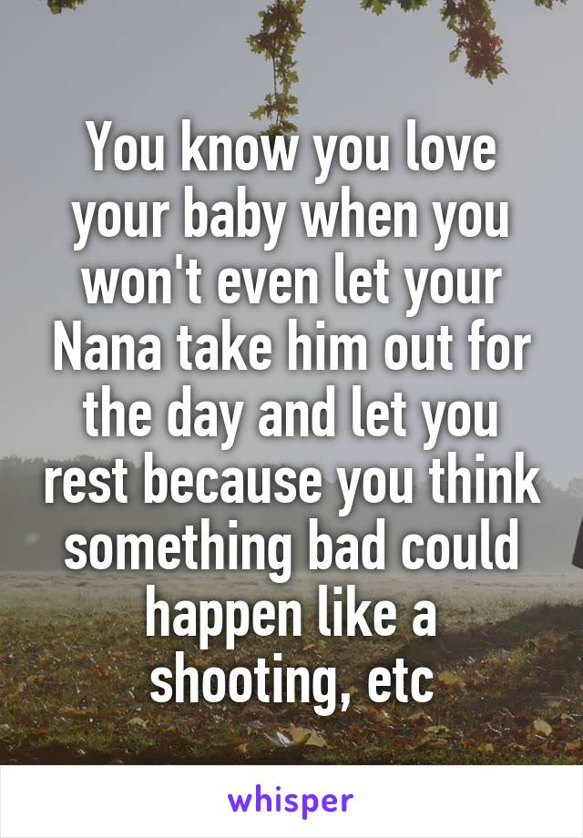 You know you love your baby when you won't even let your Nana take him out for the day and let you rest because you think something bad could happen like a shooting, etc