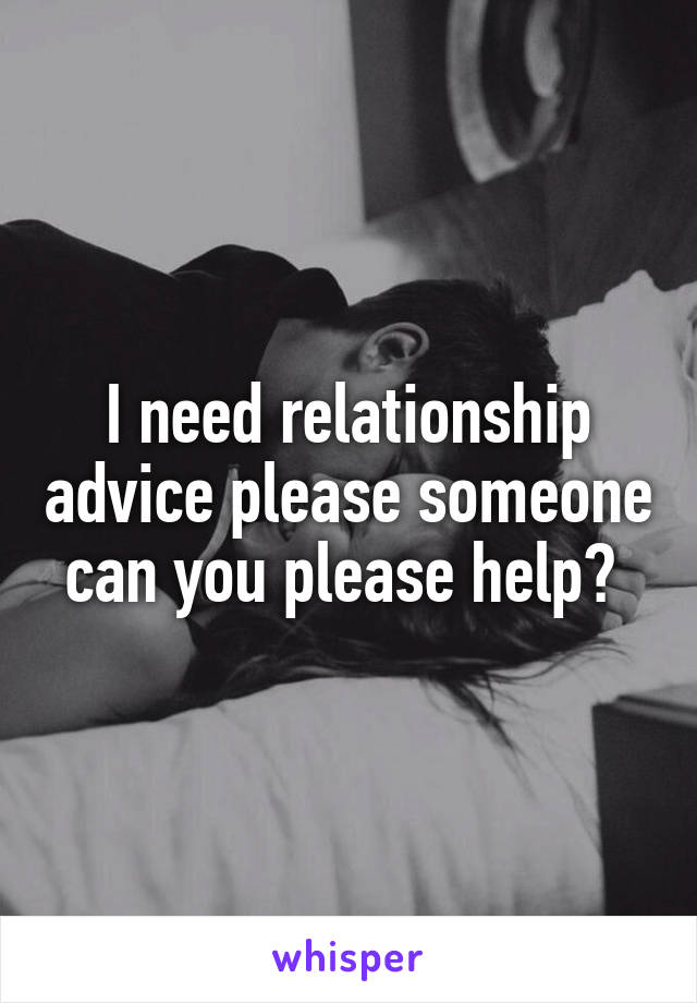 I need relationship advice please someone can you please help?