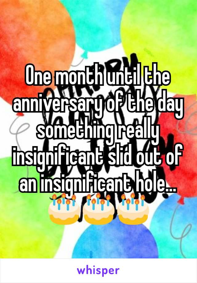 One month until the anniversary of the day something really insignificant slid out of an insignificant hole... 🎂🎂🎂