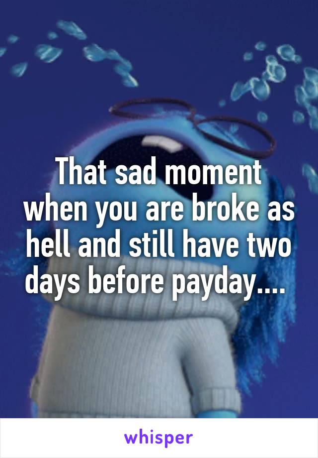 That sad moment when you are broke as hell and still have two days before payday....