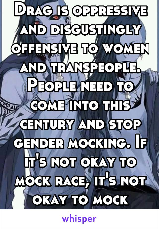 Drag is oppressive and disgustingly offensive to women and transpeople. People need to come into this century and stop gender mocking. If it's not okay to mock race, it's not okay to mock gender.