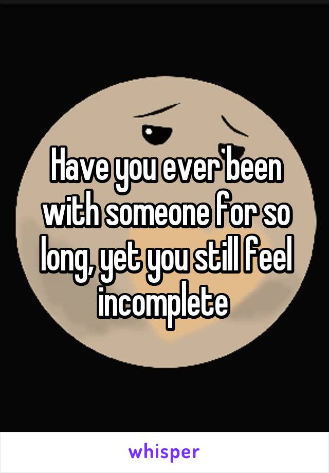 Have you ever been with someone for so long, yet you still feel incomplete