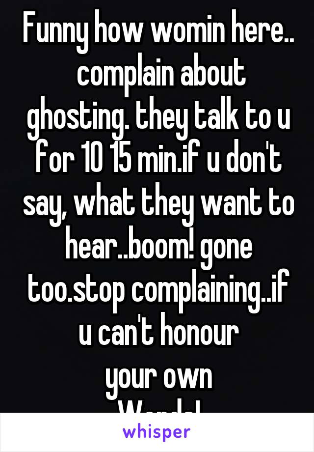 Funny how womin here..  complain about ghosting. they talk to u for 10 15 min.if u don't say, what they want to hear..boom! gone too.stop complaining..if u can't honour  your own  Words!