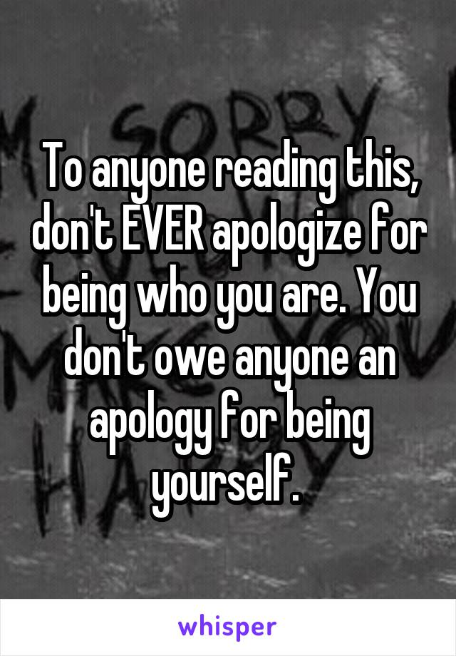 To anyone reading this, don't EVER apologize for being who you are. You don't owe anyone an apology for being yourself.