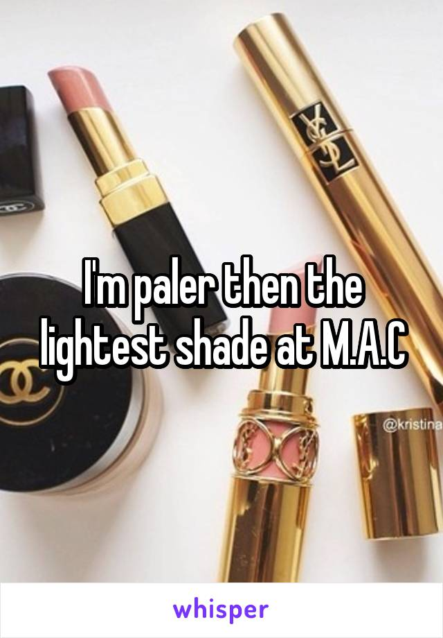I'm paler then the lightest shade at M.A.C