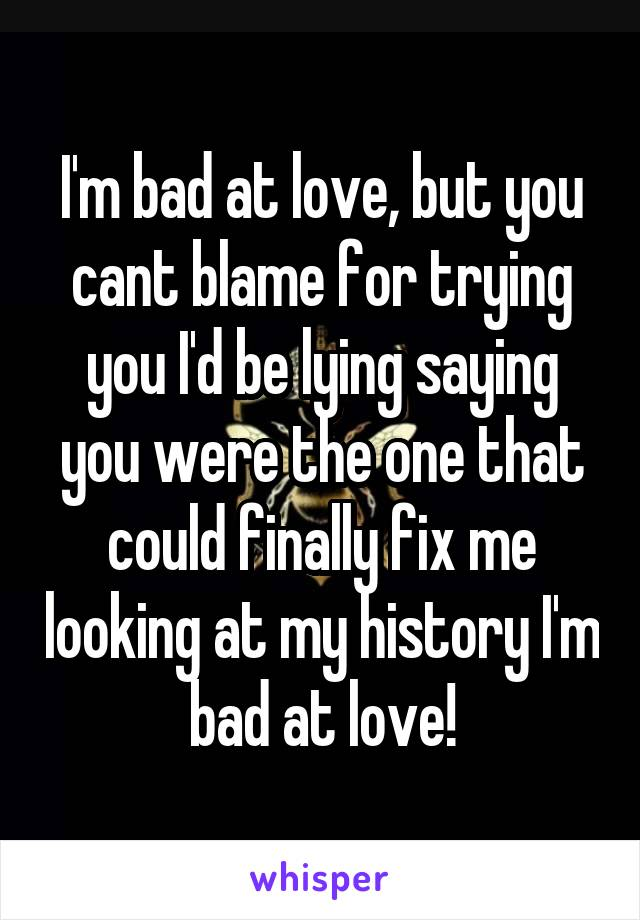 I'm bad at love, but you cant blame for trying you I'd be lying saying you were the one that could finally fix me looking at my history I'm bad at love!