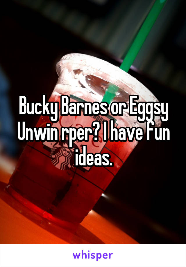 Bucky Barnes or Eggsy Unwin rper? I have fun ideas.