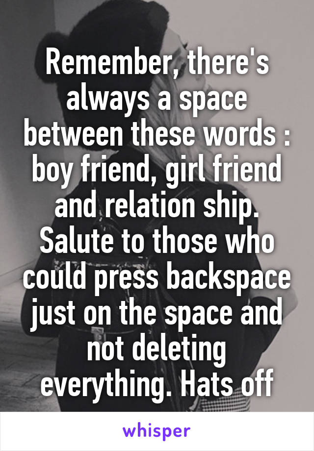Remember, there's always a space between these words : boy friend, girl friend and relation ship. Salute to those who could press backspace just on the space and not deleting everything. Hats off