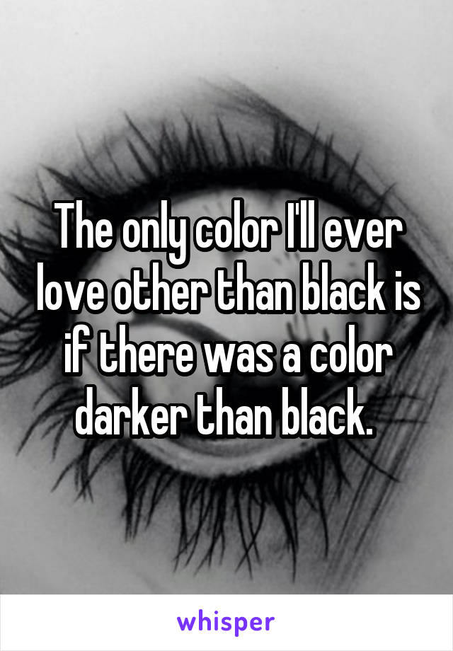 The only color I'll ever love other than black is if there was a color darker than black.