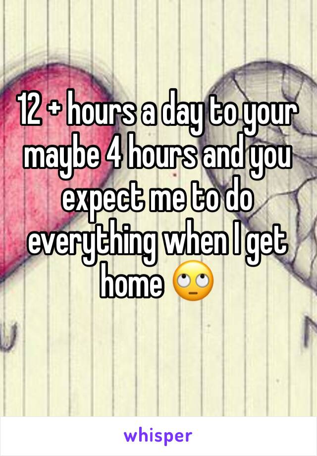 12 + hours a day to your maybe 4 hours and you expect me to do everything when I get home 🙄