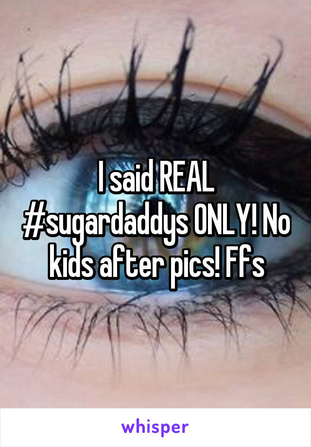 I said REAL #sugardaddys ONLY! No kids after pics! Ffs