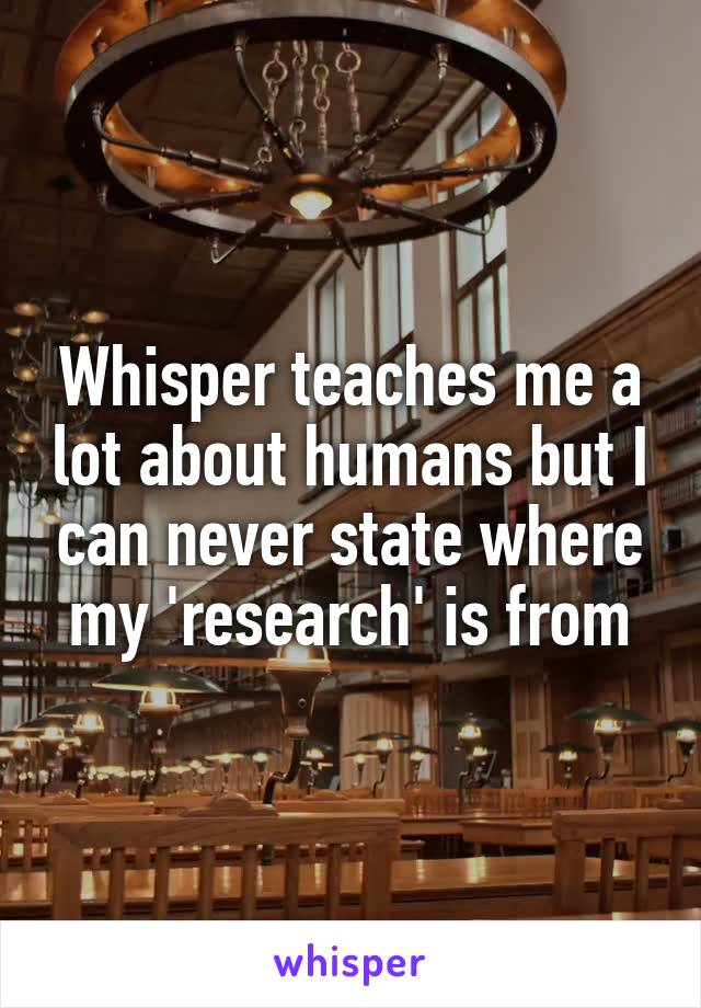 Whisper teaches me a lot about humans but I can never state where my 'research' is from