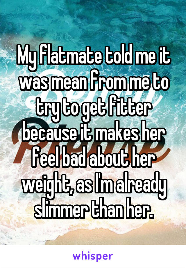 My flatmate told me it was mean from me to try to get fitter because it makes her feel bad about her weight, as I'm already slimmer than her.