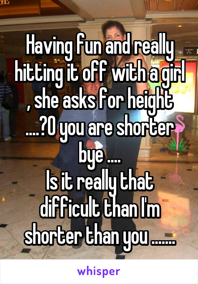 Having fun and really hitting it off with a girl , she asks for height ....?O you are shorter bye .... Is it really that difficult than I'm shorter than you .......