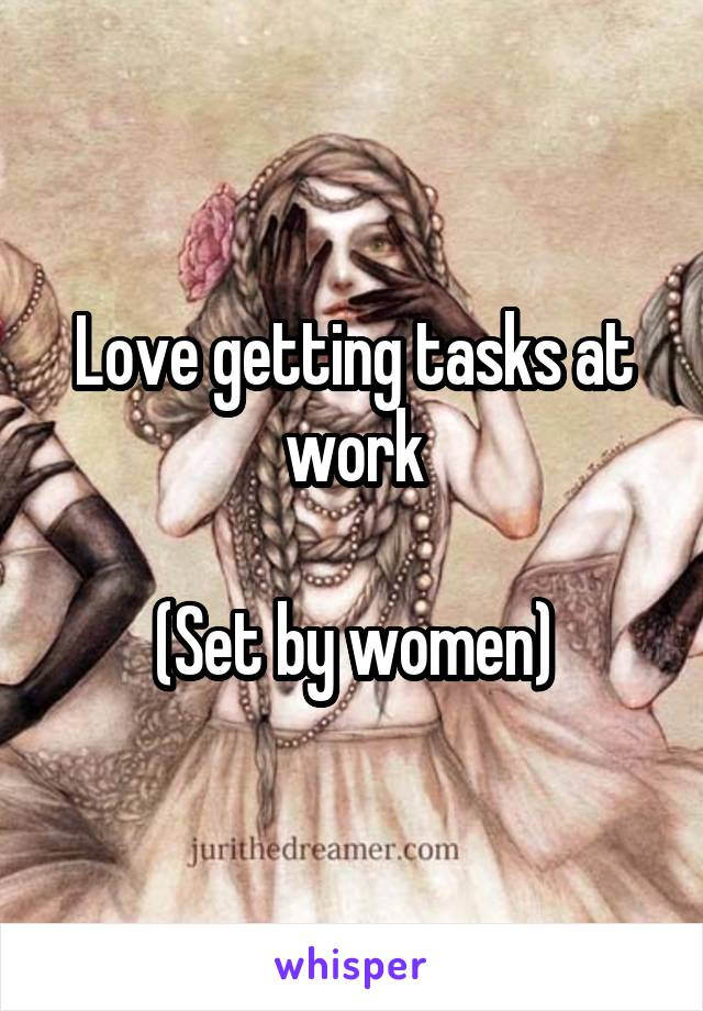 Love getting tasks at work  (Set by women)