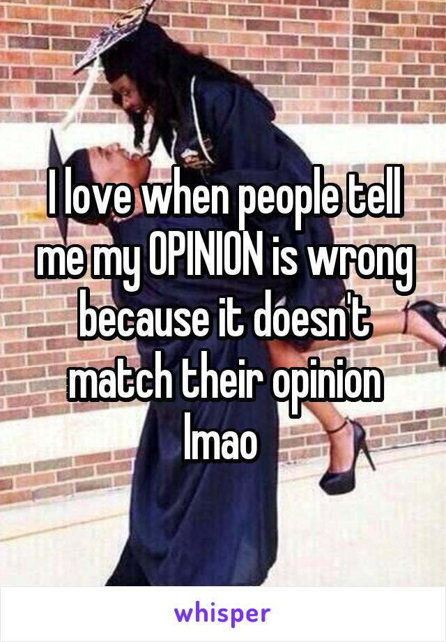 I love when people tell me my OPINION is wrong because it doesn't match their opinion lmao