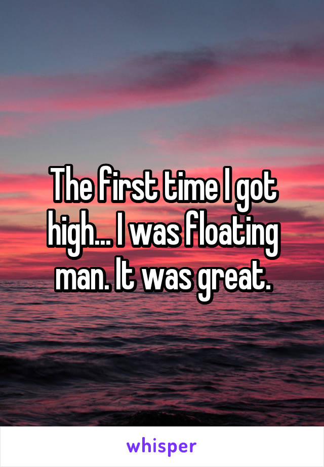 The first time I got high... I was floating man. It was great.