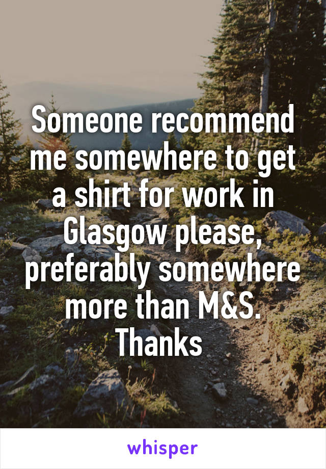 Someone recommend me somewhere to get a shirt for work in Glasgow please, preferably somewhere more than M&S. Thanks