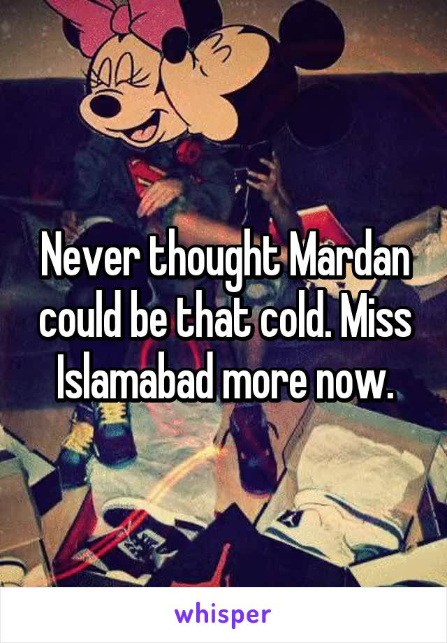 Never thought Mardan could be that cold. Miss Islamabad more now.