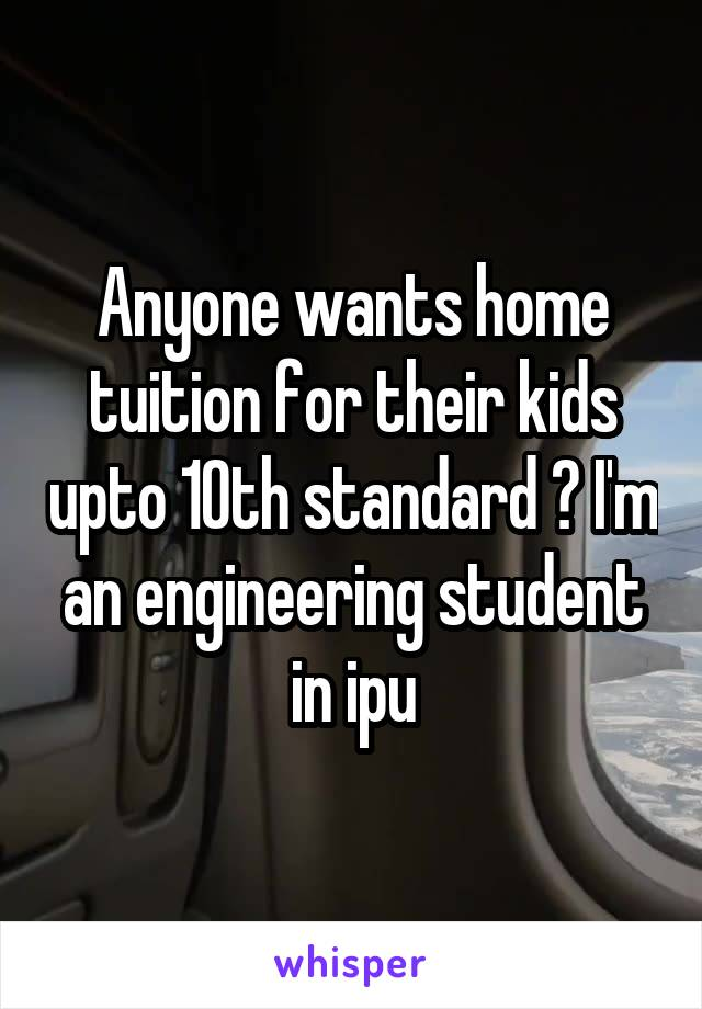 Anyone wants home tuition for their kids upto 10th standard ? I'm an engineering student in ipu