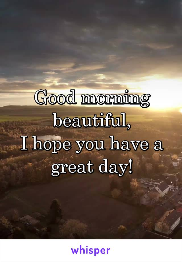 Good morning beautiful, I hope you have a great day!