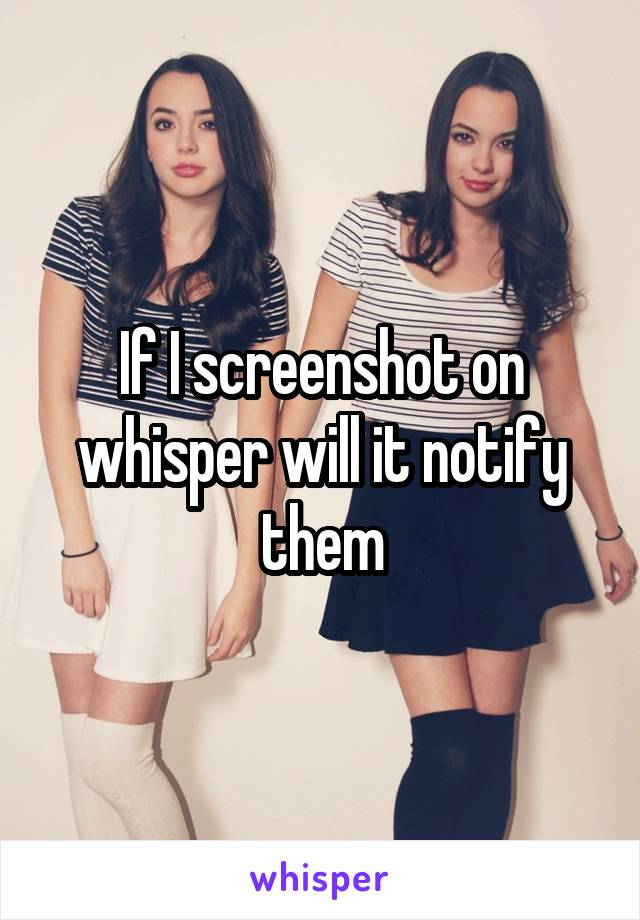 If I screenshot on whisper will it notify them