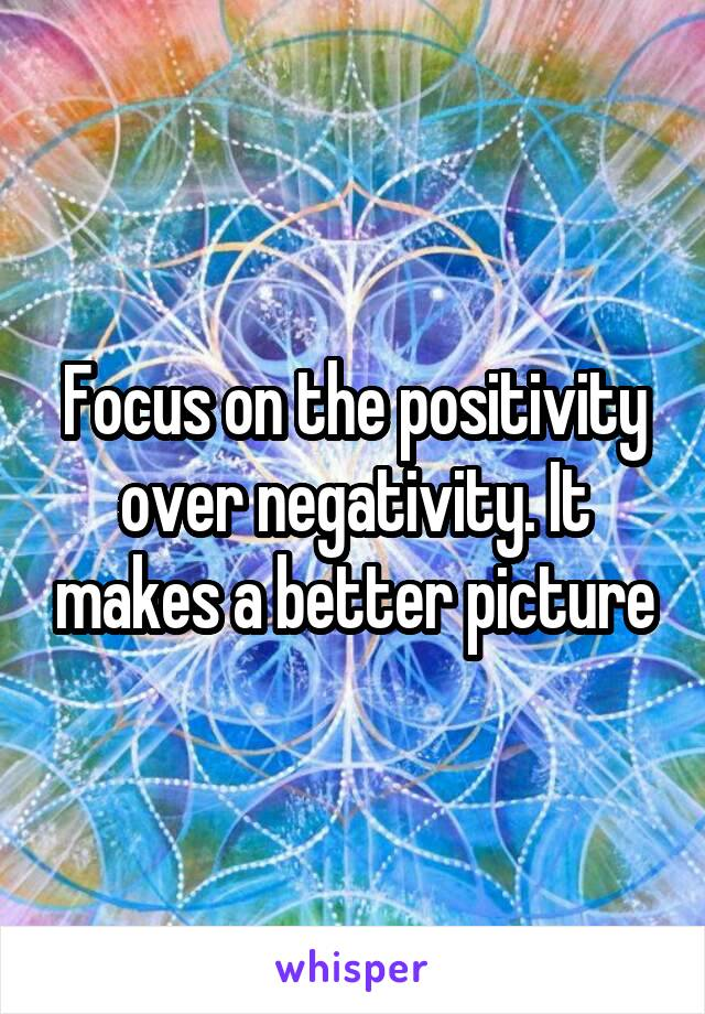 Focus on the positivity over negativity. It makes a better picture