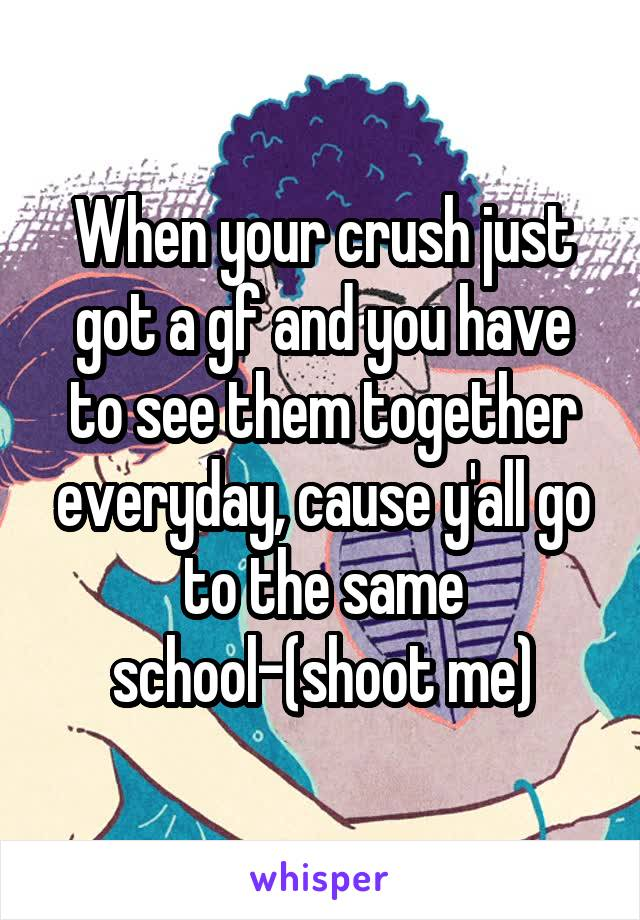 When your crush just got a gf and you have to see them together everyday, cause y'all go to the same school-(shoot me)