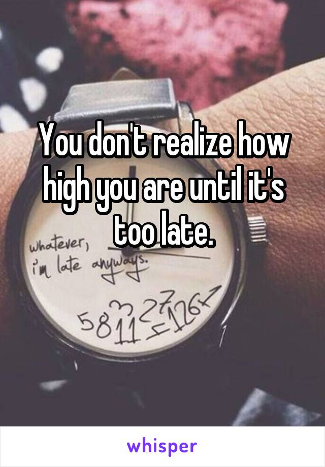 You don't realize how high you are until it's too late.
