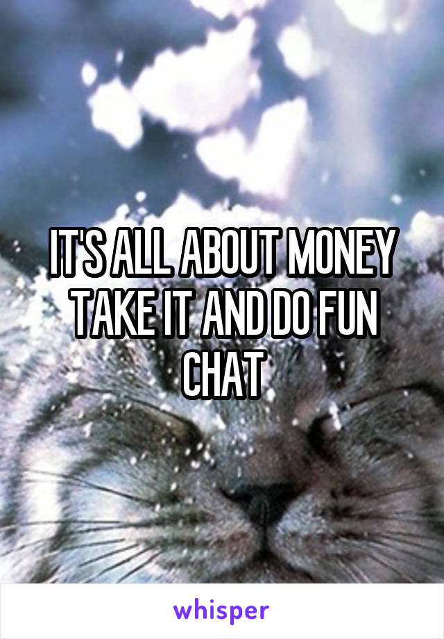 IT'S ALL ABOUT MONEY TAKE IT AND DO FUN CHAT