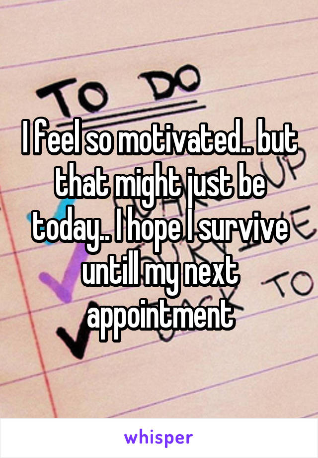 I feel so motivated.. but that might just be today.. I hope I survive untill my next appointment