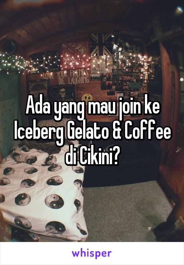 Ada yang mau join ke Iceberg Gelato & Coffee di Cikini?