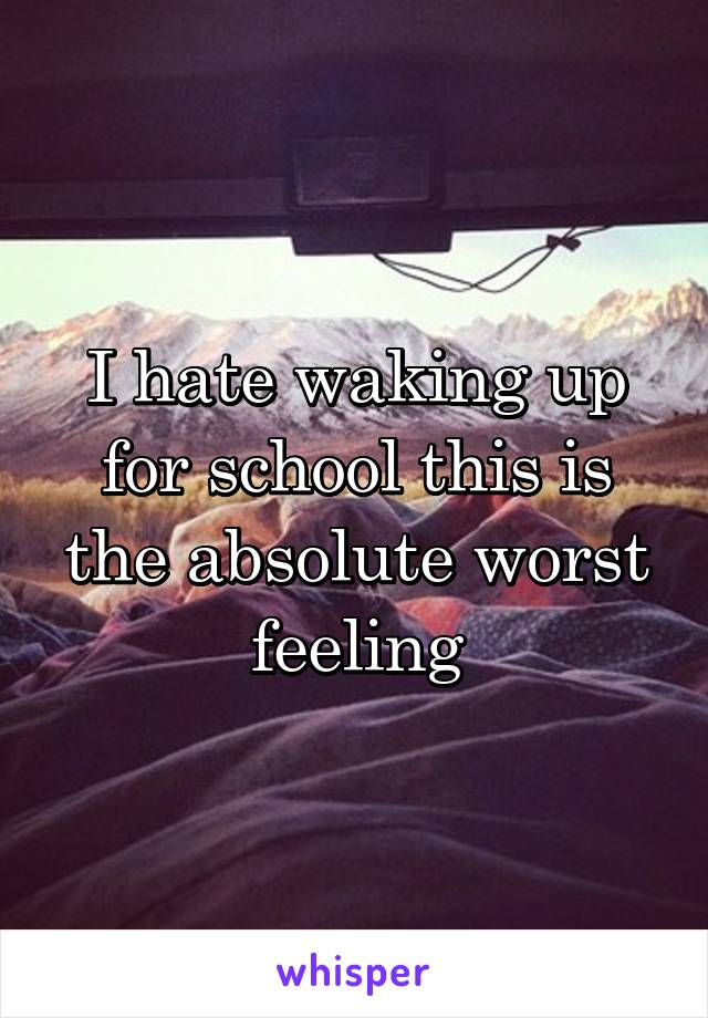 I hate waking up for school this is the absolute worst feeling