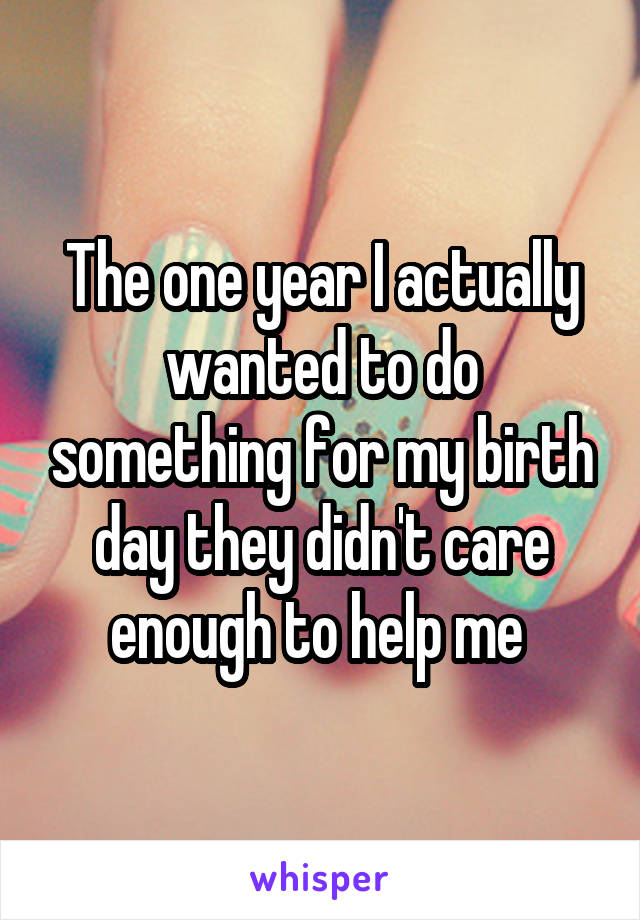 The one year I actually wanted to do something for my birth day they didn't care enough to help me