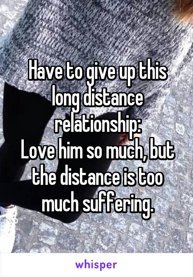 Have to give up this long distance relationship: Love him so much, but the distance is too much suffering.