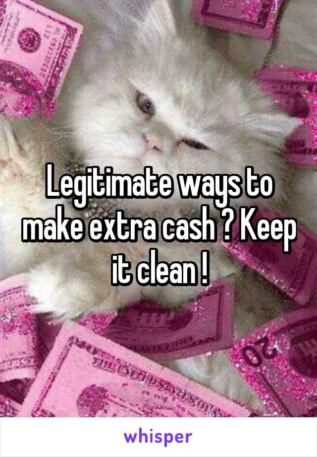 Legitimate ways to make extra cash ? Keep it clean !