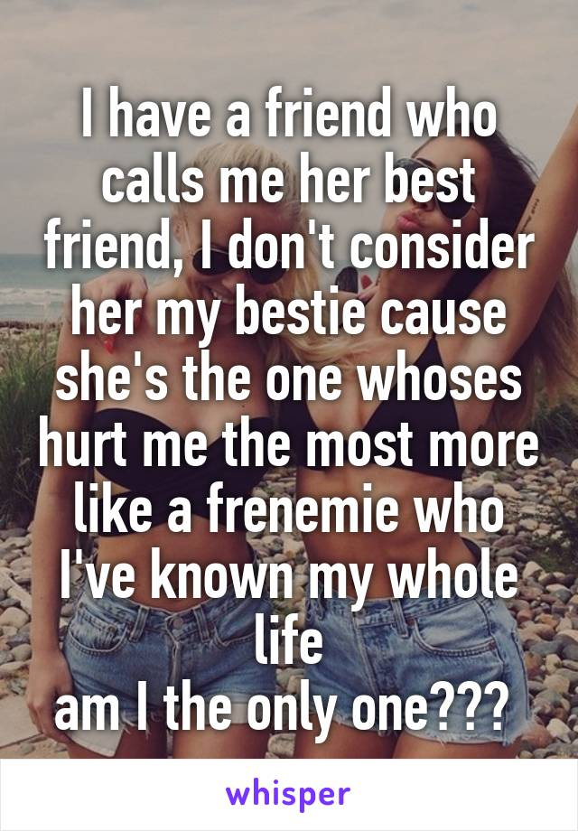 I have a friend who calls me her best friend, I don't consider her my bestie cause she's the one whoses hurt me the most more like a frenemie who I've known my whole life am I the only one???