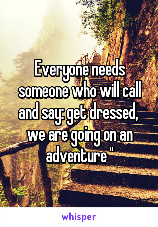 """Everyone needs someone who will call and say: get dressed,  we are going on an adventure """""""