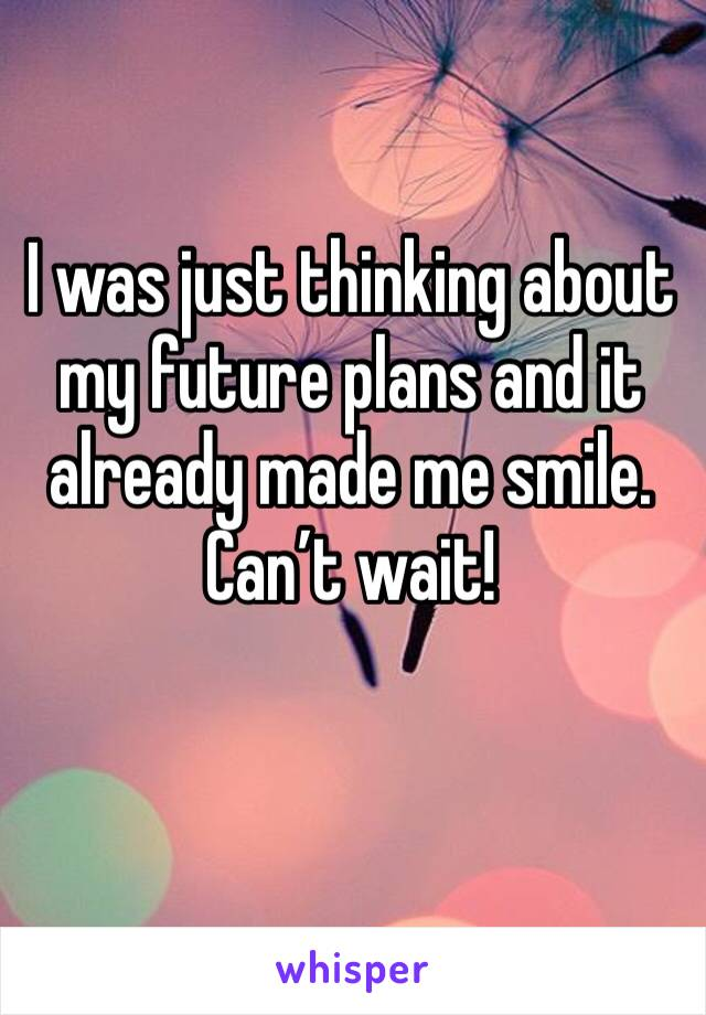 I was just thinking about my future plans and it already made me smile. Can't wait!